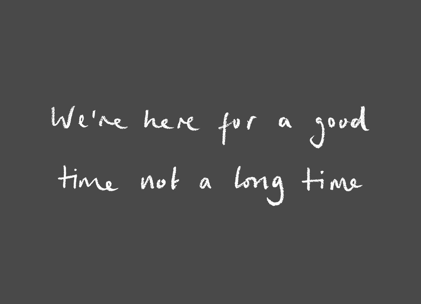 Were Here For A Good Time Not A Long Time Words To Live By