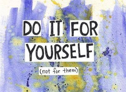 Do it for yourself.. (not for them)