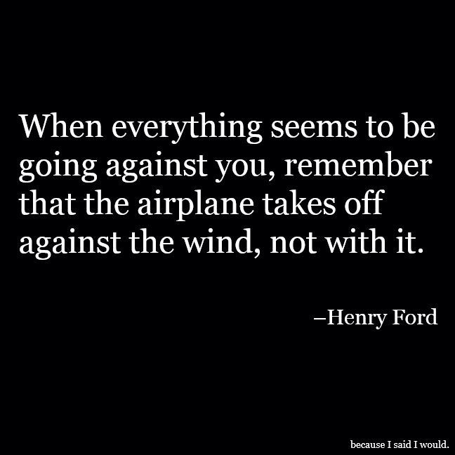 When everything seems to be going against you, remember that the airplane takes off AGAINST the wind, not with it. - Henry Ford