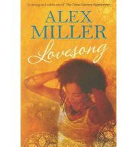Lovesong by Alex Miller - the book's narrator, Ken, tells us about the love story between an Australian teacher and a Tunisian cafe owner who meet in Paris. This is every day life, a simple love story, but as is so often the case, life is never simple. We learn of Sahiba's unending and heartbreaking drive to have children. A lovely book.