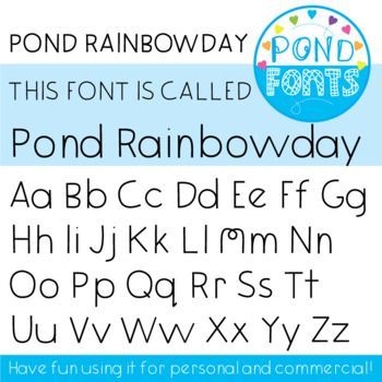 Font: Pond Rainbowday Make today a Rainbowday! This is a decorative font created to use in your teaching and classroom resources. To install the font, most users will need to unzip the file, double click on the font file and click 'install'. You can use this font for