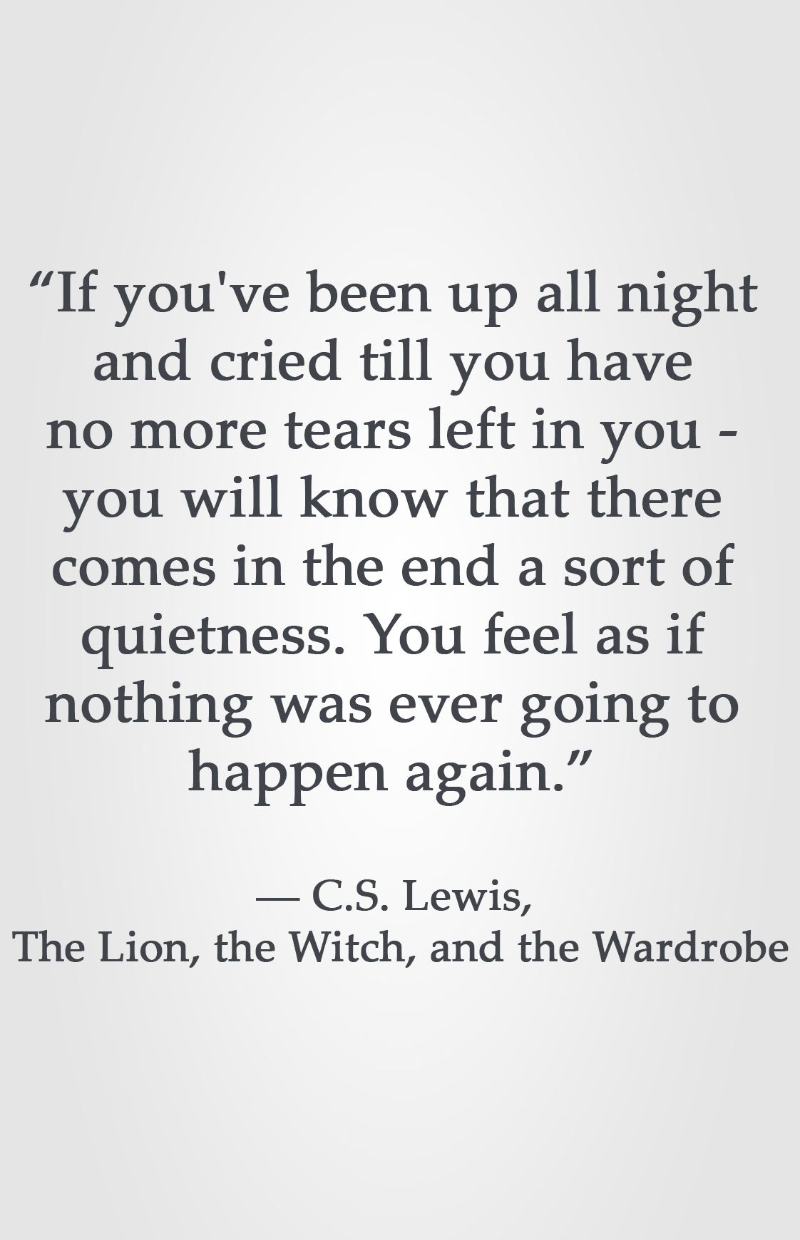 If You Ve Been Up All Night And Cried Till You Have No More Tears Left In You You Will Know That There Comes I Cs Lewis Quotes Quotable Quotes Wisdom