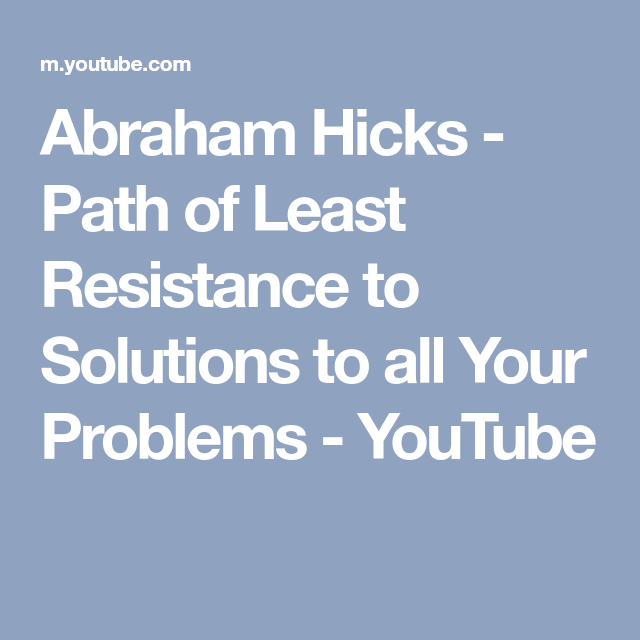 Abraham Hicks - Path of Least Resistance to Solutions to all