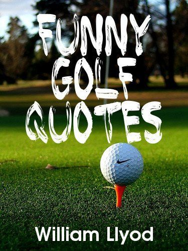 Funny Golf Quotes Funniest Golf Sayings Ever Humor Golf Book By William Llyod 3 29 Http Yourdailydream Org Sh Golf Quotes Funny Golf Quotes Golf Humor