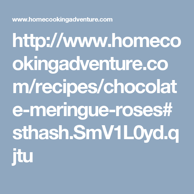 http://www.homecookingadventure.com/recipes/chocolate-meringue-roses#sthash.SmV1L0yd.qjtu