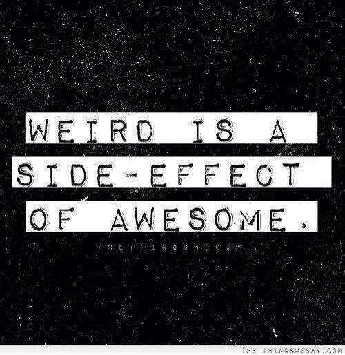 Weird is a side-effect of awesome. :-D