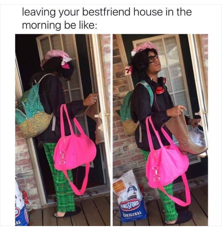Leaving Your Best Friend S House In The Morning Funny Relatable Memes Really Funny Memes Girl Memes