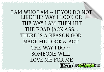 I AM WHO I AM ~ IF YOU DO NOT LIKE THE WAY I LOOK OR THE WAY I AM THEN HIT THE ROAD JACK ASS... THERE IS A REASON GOD  MADE ME LOOK & ACT  THE WAY I DO ~  SOMEONE WILL  LOVE ME FOR ME