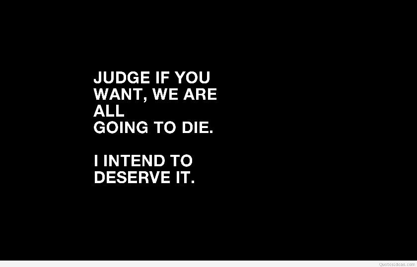 Judge All You Want I Don T Care We Re All Going To Die Anyway I Hope Those Judgements Are As Deserving Of Me Inspirational Quotes Book Quotes Favorite Quotes