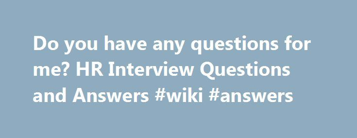 do you have any questions for me hr interview questions and answers wiki - Do You Have Any Questions For Me Interview Question And Answers