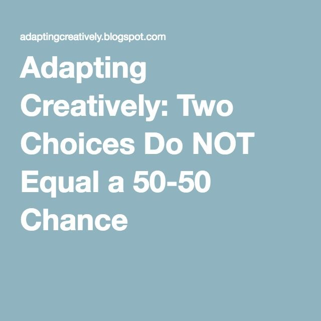 Adapting Creatively: Two Choices Do NOT Equal a 50-50 Chance
