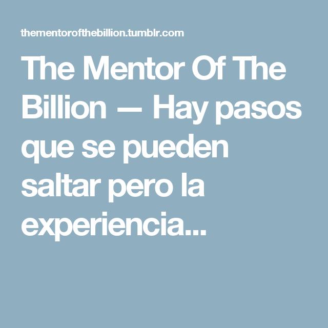 The Mentor Of The Billion — Hay pasos que se pueden saltar pero la experiencia...
