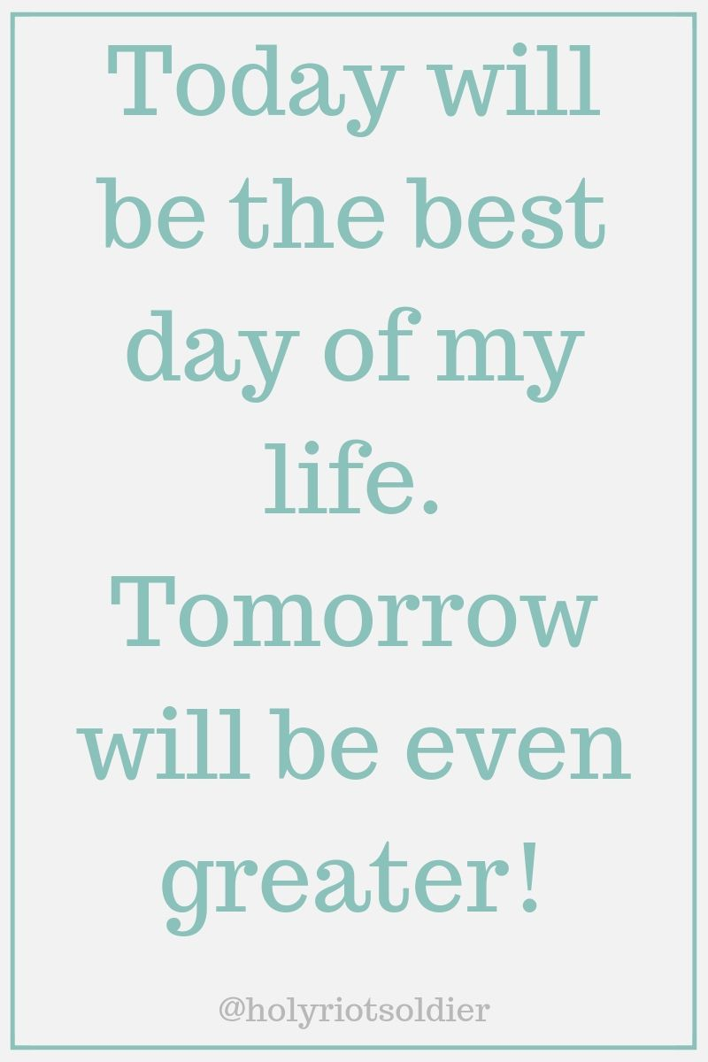 Today Is The Best Day Of My Life Tomorrow Will Be Even Greater My Life Quotes Day Of My Life Life Quotes