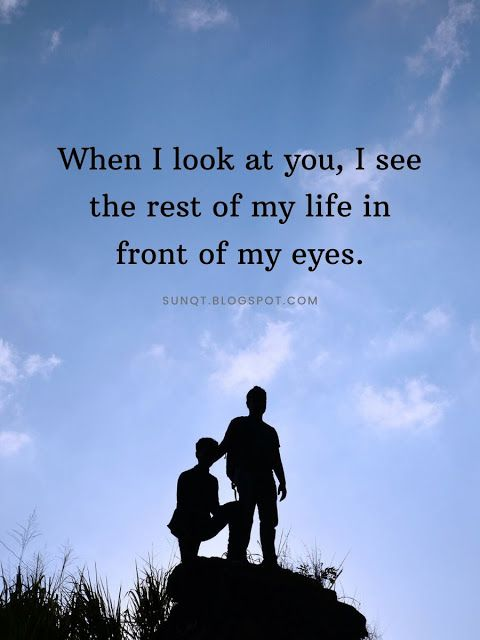 When I look at you, I see the rest of my life in front of ...