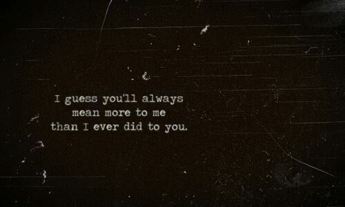 i guess you'll always mean more to me than i ever did to you