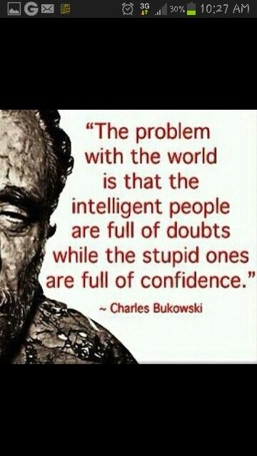 Intelligent people are full of doubts. Stupid people are full of confidence. See the problem there?