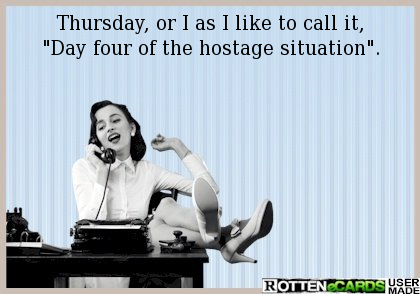 Thursday Or I As I Like To Call It Day Four Of The Hostage Situation Ecards Funny Work Humor You Funny