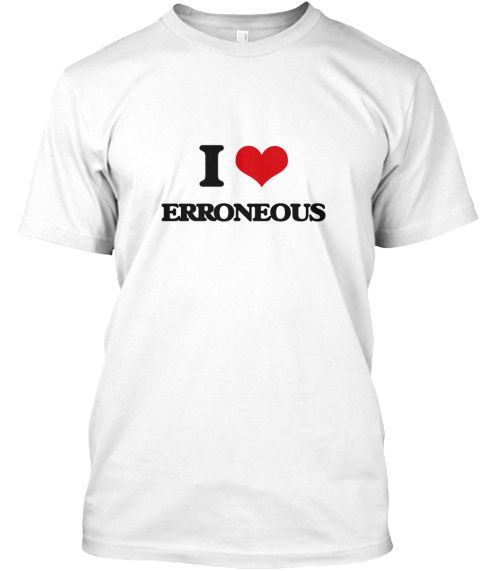 I Love Erroneous White T-Shirt Front - This is the perfect gift for someone who loves ERRONEOUS. Thank you for visiting my page (Related terms: I love,I love ERRONEOUS,I heart Erroneous,Erroneous,All Off, All Wet, Amiss, Askew, Awry, Defective, ...)