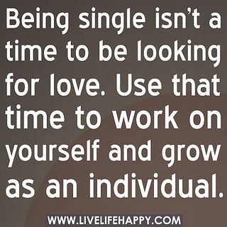 Being Single Isn T A Time To Be Looking For Love Use That Time To Work On Yourself And Grow As An Individual By De Top Love Quotes Words Inspirational Quotes