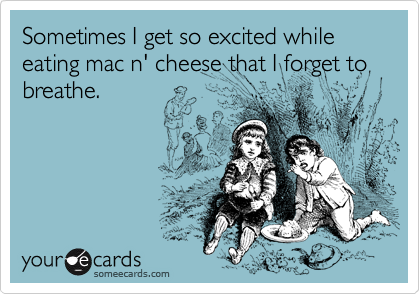Haha - love my mac n' cheese!