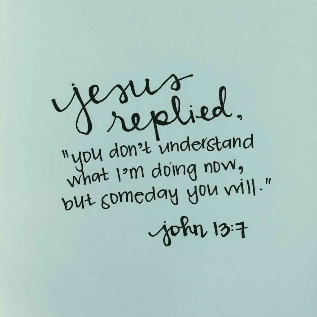 "Jesus replied ""You do not realize now what I am doing but later you will understand "" John clinging to this truth Love God"