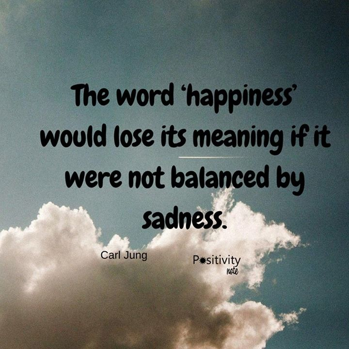 the word happiness would lose its meaning if it were not balanced by