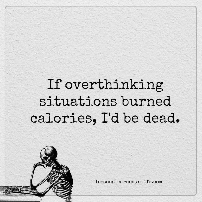 I hate doing something so pointless but not being able to stop! {INFJ, INTJ} If overthinking situations burned calories, I'd be dead.