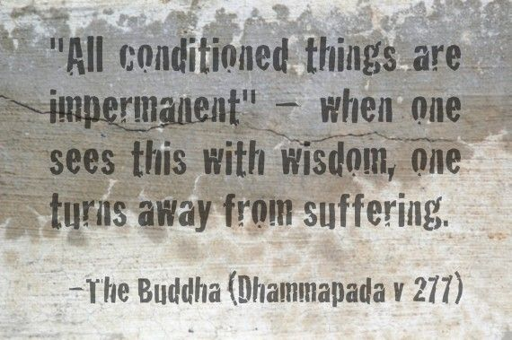 """""""All conditioned things are impermanent"""" — when one sees this with wisdom, one turns away from suffering. ~The Buddha"""