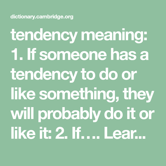 Tendency Meaning 1 If Someone Has A Tendency To Do Or Like Something They Will Probably Do It Or L Improve Your Vocabulary Advanced Learners Emotional Child
