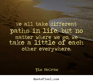 Quoteaboutlife Wealltakedifferentpathsinlifebutno