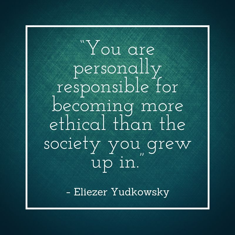 You are personally responsible for becoming more ethical ...