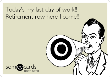 Today S My Last Day Of Work Retirement Row Here I Come My Last Day Today Sayings