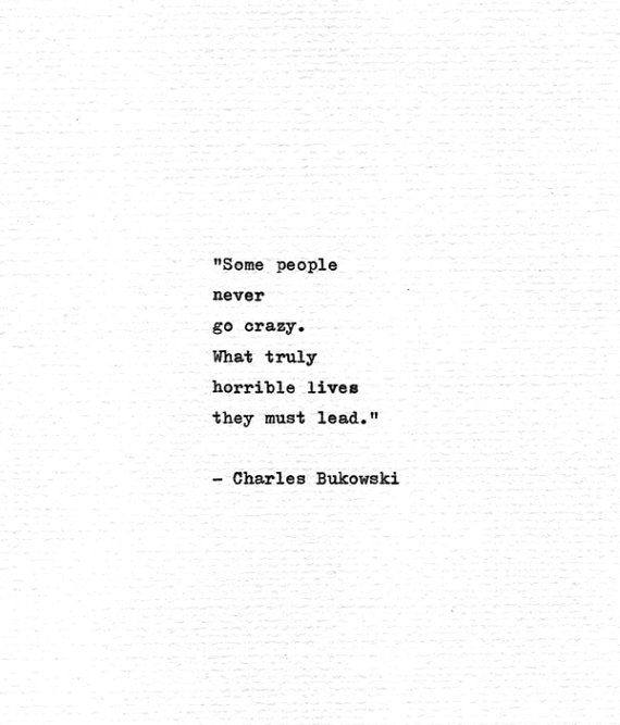 Some people never go crazy. What truly horrible lives they must lead. Quoted from the larger than life American writer and poet Charles Bukowski, taken from his poem Some People This quote is typed on a vintage 1963 Olivetti typewriter onto white 230 gsm acid-free textured watercolour paper.