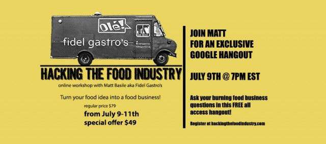Are you a budding food entrepreneur looking to start your own pop up, food truck or restaurant? Join Matt Basile, creator of food concept Fidel Gastro's and restaurant Lisa Marie, as he teaches you how to Hack the Food Industry.   The intensive full-day virtual workshop is designed to help you grow your business. For the next 72 hours, you can get a one-of-a-kind education at a one-of-a-kind price!  http://thefoodeablog.com/2013/07/08/hacking-the-food-industry-promo-week/