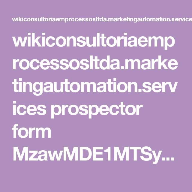 wikiconsultoriaemprocessosltda.marketingautomation.services prospector form MzawMDE1MTSyAAA S021MDAzMEjUNTBNTNU1STVN0U1MS7bUNTY2NTA2MzVPMjc2BgA