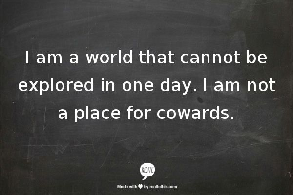 I am a world that cannot be explored in one day. I am not a place for cowards. :-p