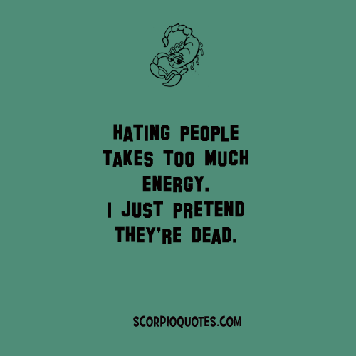 Hating People Takes Too Much Energy I Just Pretend They Re Dead Scorpio Zodiac Facts Scorpio Quotes Scorpio