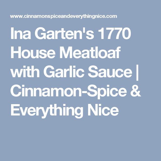 ina gartens 1770 house meatloaf with garlic sauce cinnamon spice everything nice - Meatloaf Recipes Ina Garten