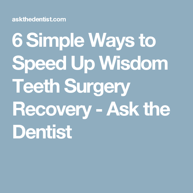 6 Simple Ways To Speed Up Wisdom Teeth Surgery Recovery Ask The Dentist Wisdom Teeth Wisdom Teeth Recovery Wisdom Teeth Removal