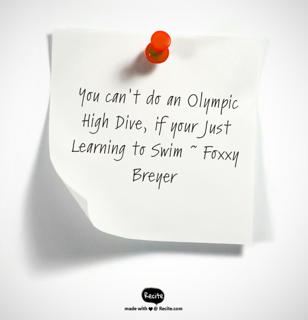 You can't do an Olympic High Dive, if your Just Learning to Swim ~ Foxxy Breyer…