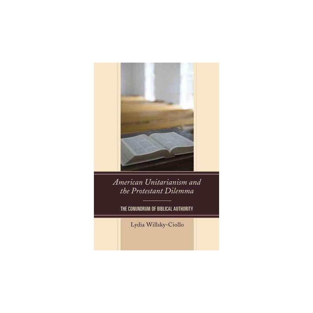 American Unitarianism and the Protestant Dilemma : The Conundrum of Biblical Authority (Hardcover)