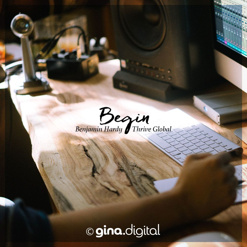 """Begin."" Benjamin Hardy, Thrive Global #ginadigital #businessproductivity"