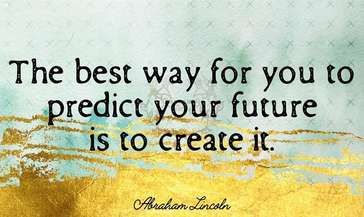 The Best Way For You To Predict Your Future Is To Create It Abraham