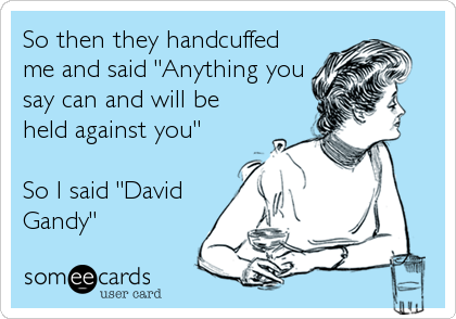 So then they handcuffed me and said 'Anything you say can and will be held against you' So I said 'David Gandy'.