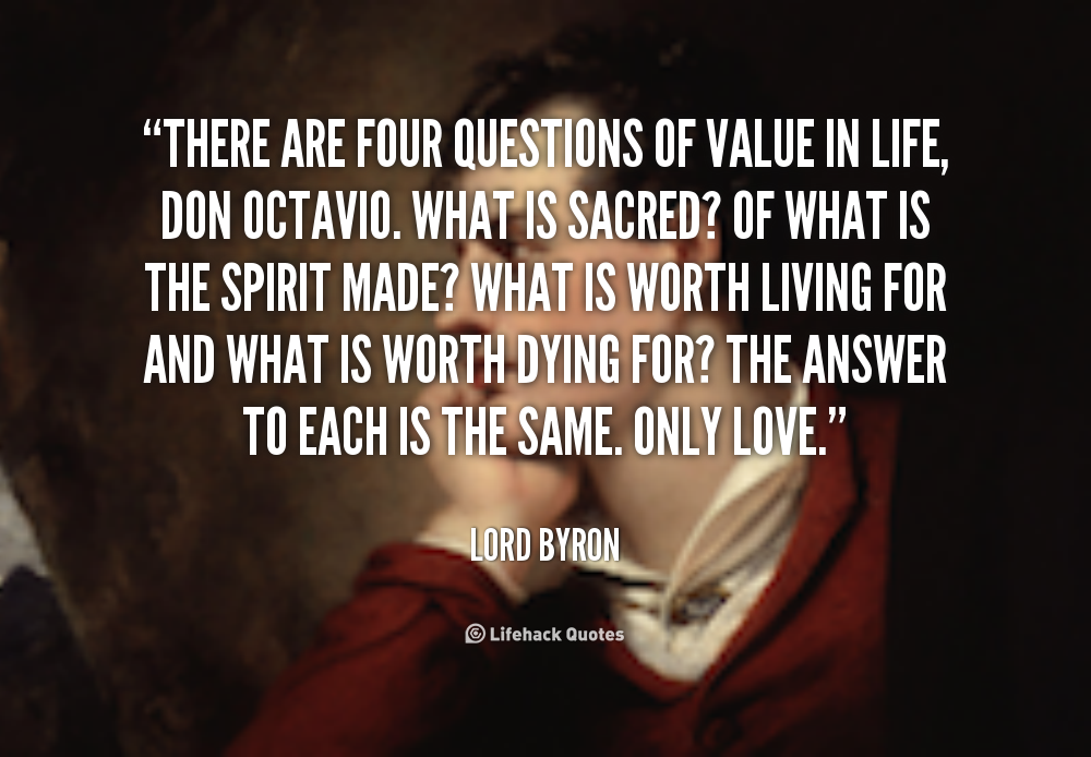 There Are Four Questions Of Value In Life Don Octavio What Is Sacred Of Wh Lord Byron At Lifehack Quotes Lord Byron Quotations Perfection Quotes