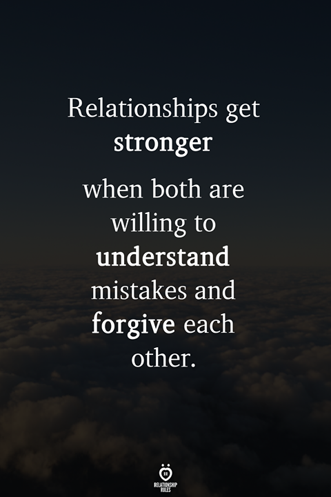 Relationships get stronger when both are willing to understand mistakes and forgive each other.