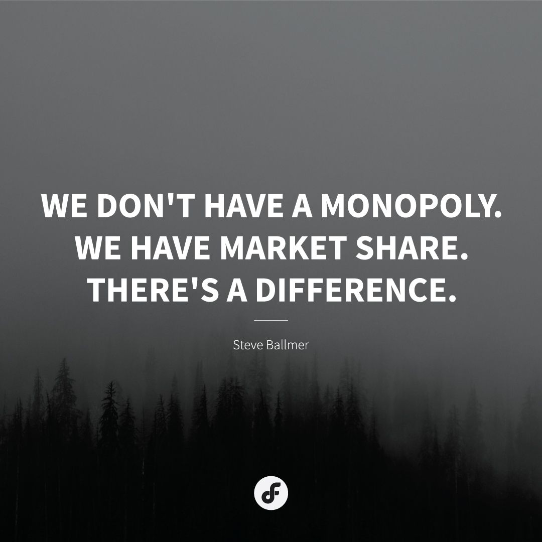 """We don't have a monopoly. We have market share. There's a difference."" - Steve Ballmer"