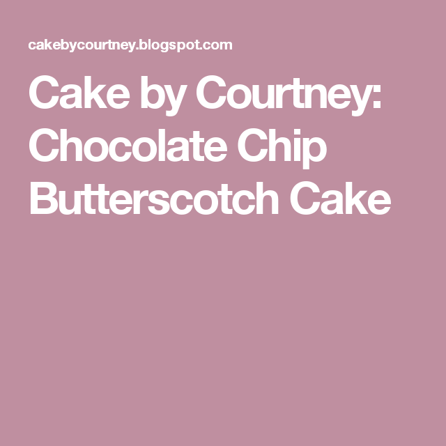 Cake by Courtney: Chocolate Chip Butterscotch Cake