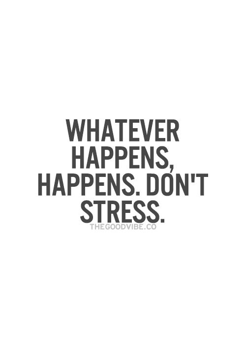 Whatever Happens Happens Dont Stress Wise Words Quotes