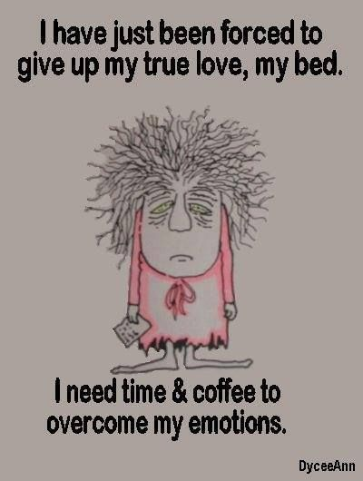 I have just been forced to give up my true love, my bed. I need coffee to deal with my emotions...:)